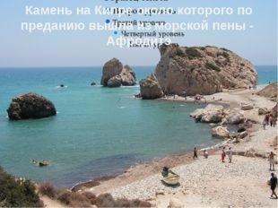 Камень на Кипре около которого по преданию вышла из морской пены - Афродитэ