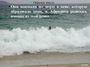 Они поплыли по морю в пене, которую образовало семя, и Афродита родилась име