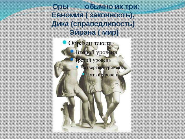 Оры - обычно их три: Евномия ( законность), Дика (справедливость) Эйрэна ( м...
