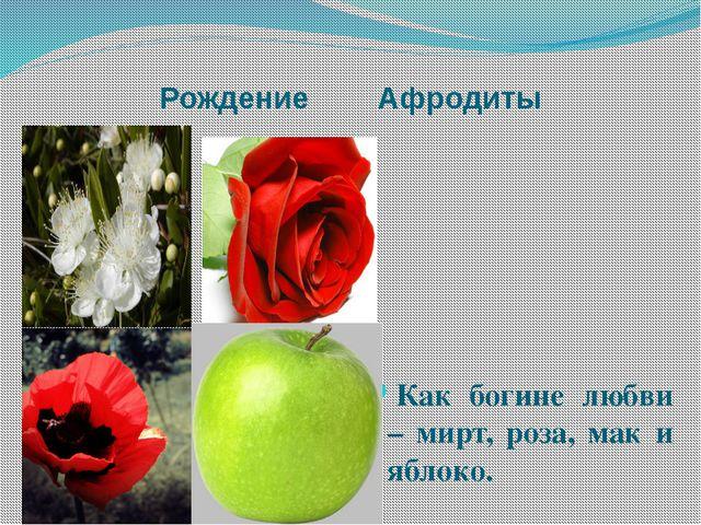 Рождение Афродиты Как богине любви – мирт, роза, мак и яблоко.