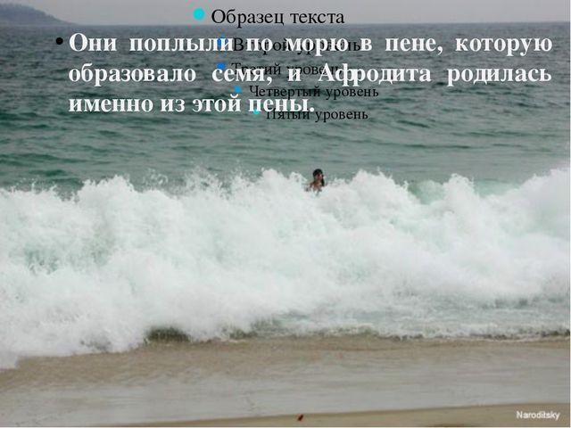 Они поплыли по морю в пене, которую образовало семя, и Афродита родилась име...