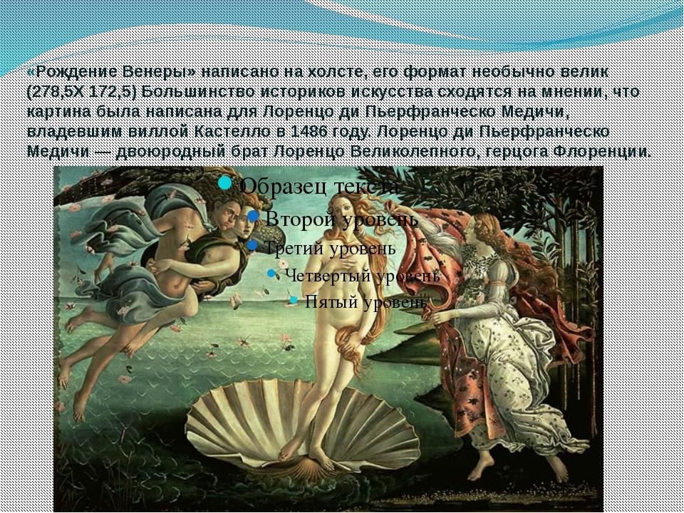 «Рождение Венеры» написано на холсте, его формат необычно велик (278,5Х 172,5...