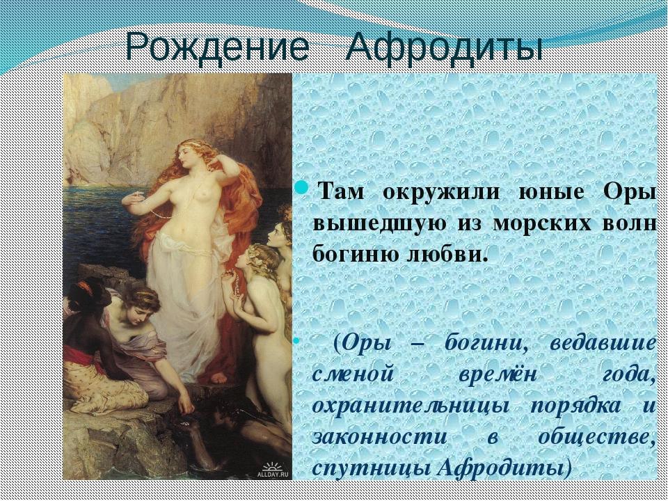 Рождение Афродиты Там окружили юные Оры вышедшую из морских волн богиню любви...
