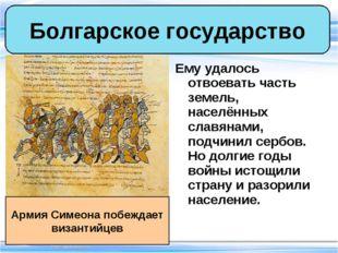 Ему удалось отвоевать часть земель, населённых славянами, подчинил сербов. Но
