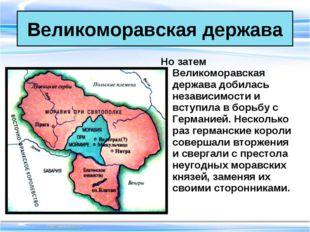 Но затем Великоморавская держава добилась независимости и вступила в борьбу с