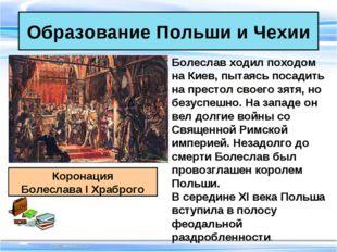 Образование Польши и Чехии Коронация Болеслава I Храброго Болеслав ходил похо
