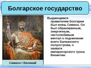 Выдающимся правителем Болгарии был князь Симеон. Он был образованным, энергич
