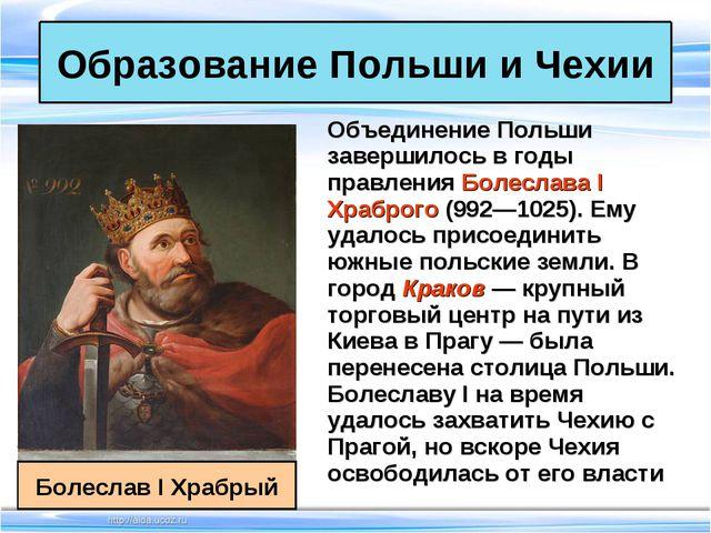 Объединение Польши завершилось в годы правления Болеслава I Храброго (992—102...