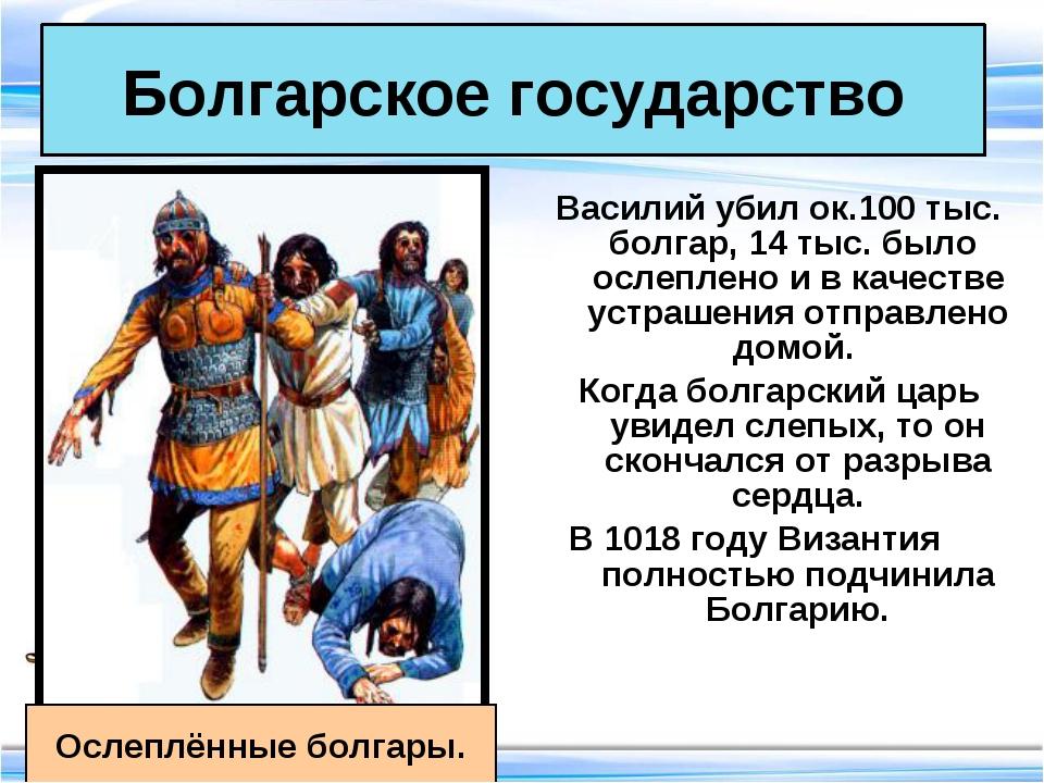 Василий убил ок.100 тыс. болгар, 14 тыс. было ослеплено и в качестве устрашен...
