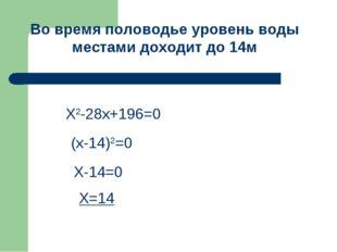 Х2-28х+196=0 (х-14)2=0 Х-14=0 Х=14 Во время половодье уровень воды местами до