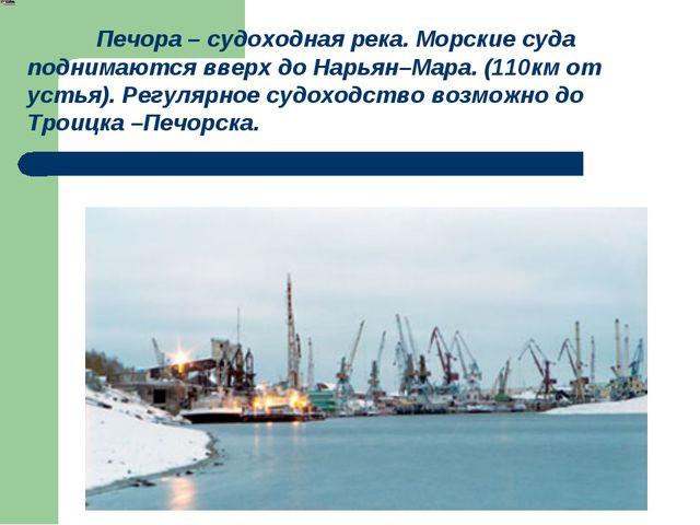 Печора – судоходная река. Морские суда поднимаются вверх до Нарьян–Мара. (11...