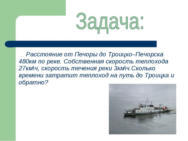 Расстояние от Печоры до Троицко–Печорска 480км по реке. Собственная скорость...