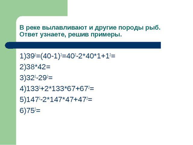 В реке вылавливают и другие породы рыб. Ответ узнаете, решив примеры. 1)392=(...