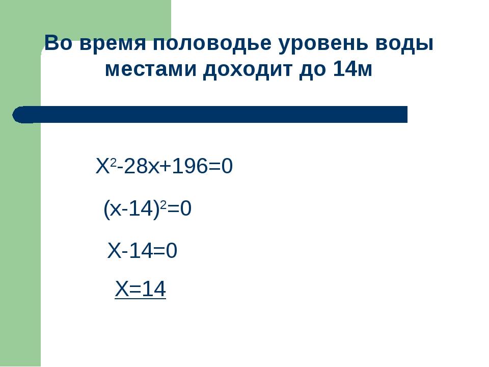 Х2-28х+196=0 (х-14)2=0 Х-14=0 Х=14 Во время половодье уровень воды местами до...