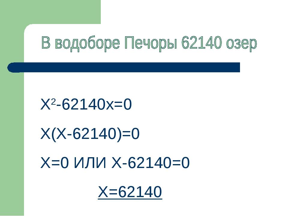 Х2-62140х=0 Х(Х-62140)=0 Х=0 ИЛИ Х-62140=0 Х=62140