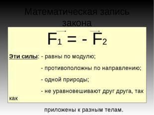 Математическая запись закона F1 = - F2 Эти силы: - равны по модулю; - противо