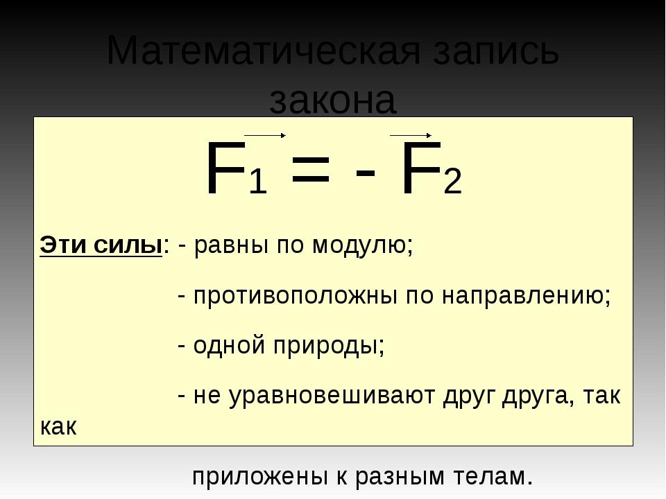 Математическая запись закона F1 = - F2 Эти силы: - равны по модулю; - противо...