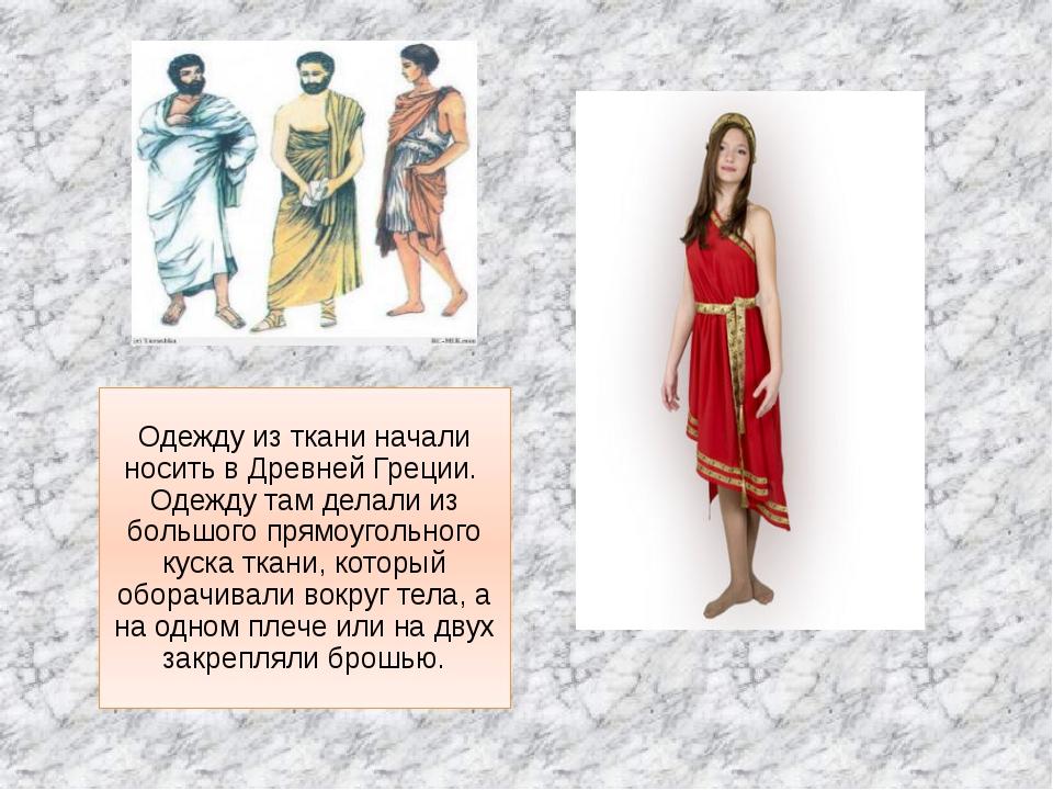 Одежду из ткани начали носить в Древней Греции. Одежду там делали из большого...