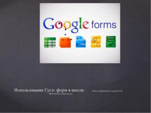 Использование Гугл- форм в школе. Учитель информатики Адушкина Т.Н. МОУ Красн