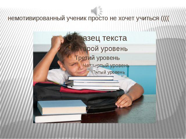 немотивированный ученик просто нехочет учиться ((((
