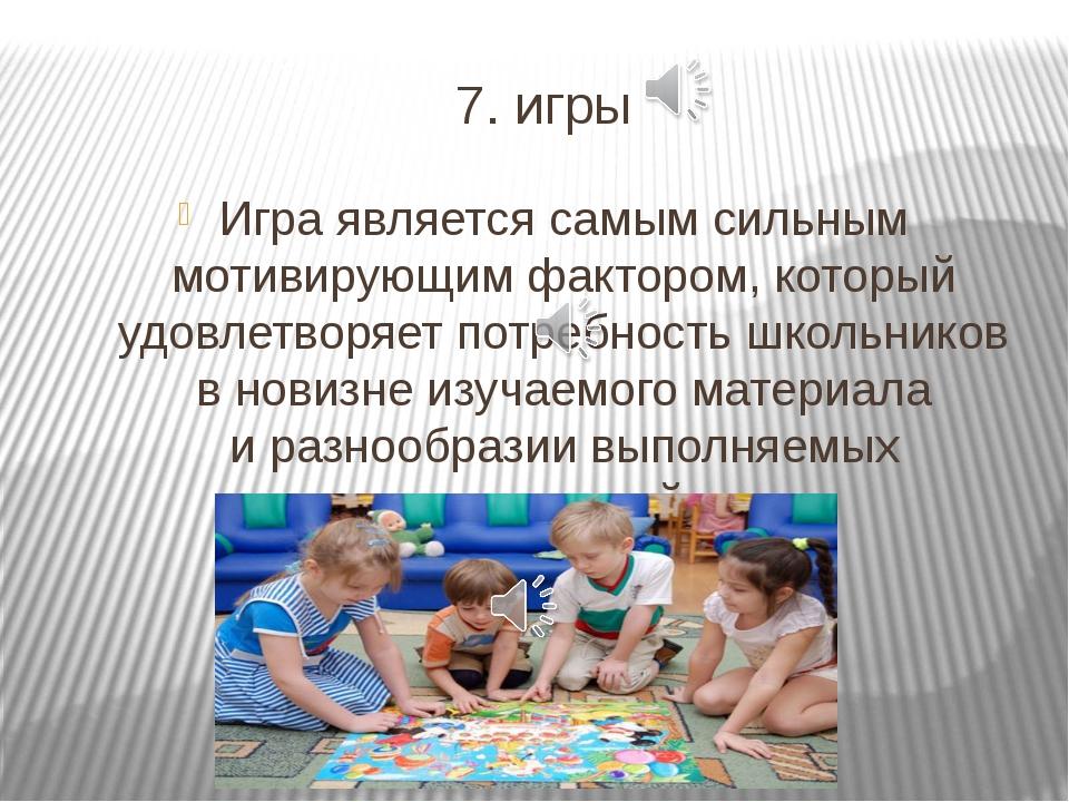 7. игры Игра является самым сильным мотивирующим фактором, который удовлетвор...