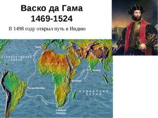 Васко да Гама 1469-1524 В 1498 году открыл путь в Индию