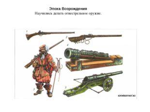 Эпоха Возрождения Научились делать огнестрельное оружие.