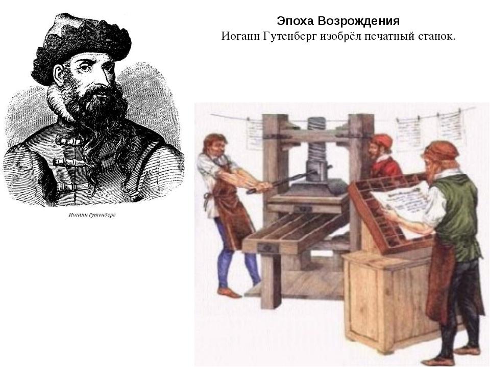 Эпоха Возрождения Иоганн Гутенберг изобрёл печатный станок.