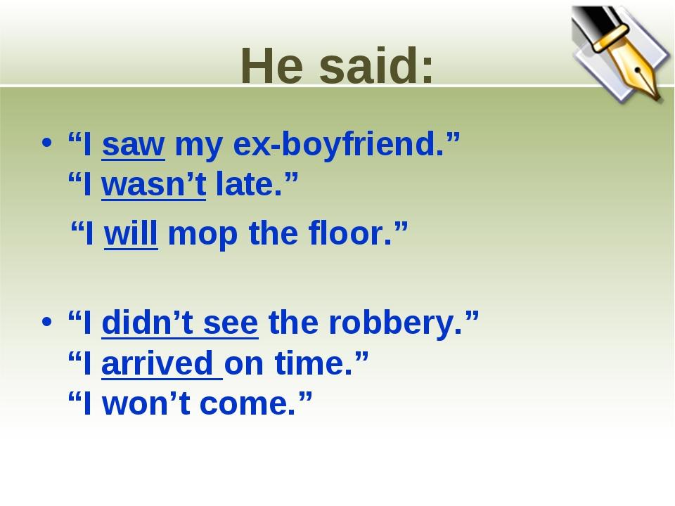 "He said: ""I saw my ex-boyfriend."" ""I wasn't late."" ""I will mop the floor."" ""I..."