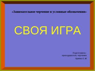 СВОЯ ИГРА Подготовила : преподаватель черчения Хрипко Е.М «Занимательное черч