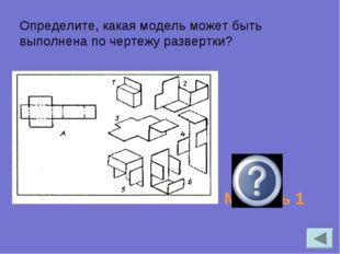 Определите, какая модель может быть выполнена по чертежу развертки? Модель 1