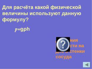 р=gρh Давления жидкости на дно и стенки сосуда Для расчёта какой физической в