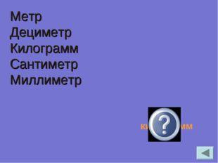 Метр Дециметр Килограмм Сантиметр Миллиметр килограмм