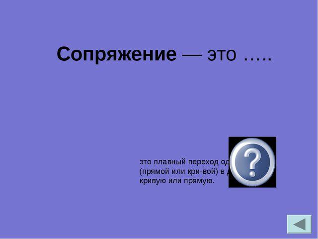 Сопряжение— это ….. это плавный переход одной линии (прямой или кривой) в...