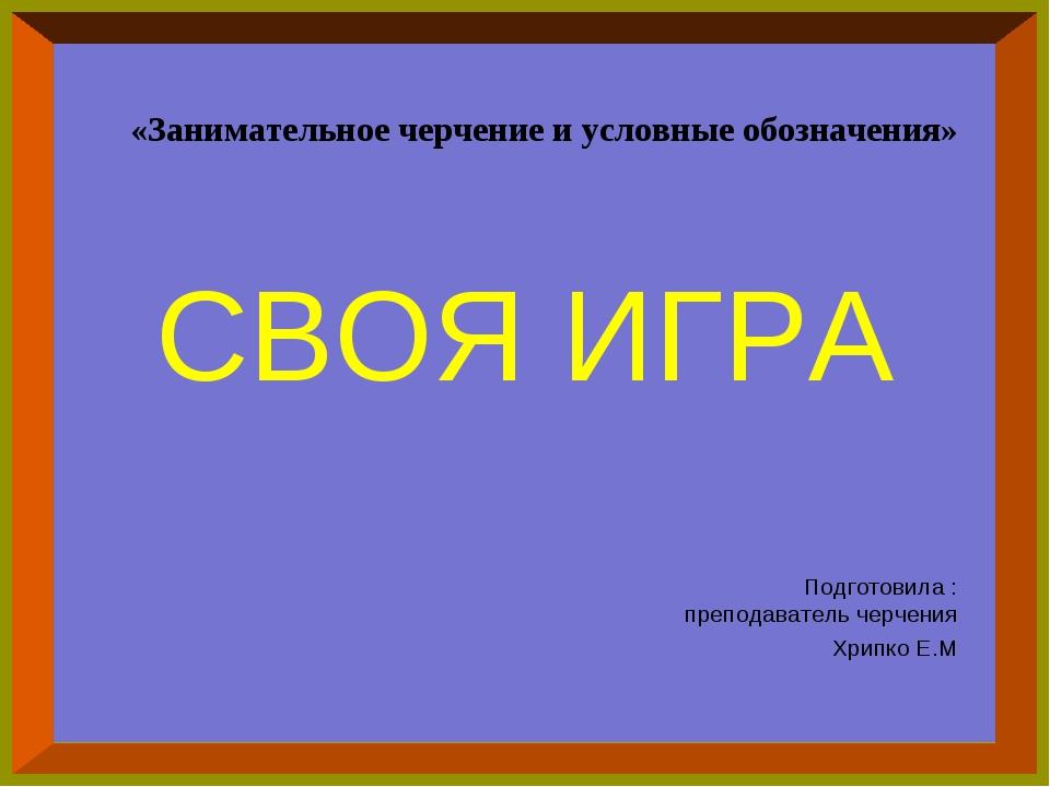 СВОЯ ИГРА Подготовила : преподаватель черчения Хрипко Е.М «Занимательное черч...