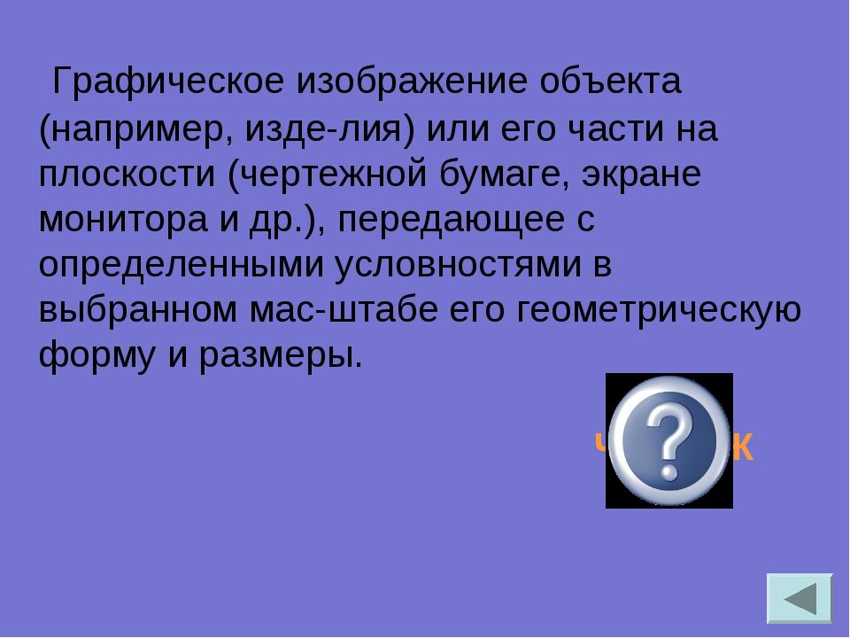 Графическое изображение объекта (например, изделия) или его части на плоско...