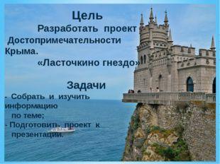 Цель Разработать проект Достопримечательности Крыма. «Ласточкино гнездо» Зад
