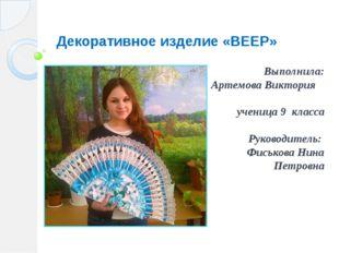 Декоративное изделие «ВЕЕР» Выполнила: Артемова Виктория ученица 9 класса Рук