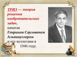 ТРИЗ — теория решения изобретательских задач, начатая Генрихом Сауловичем Аль
