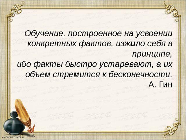 Обучение, построенное на усвоении конкретных фактов, изжило себя в принципе,...