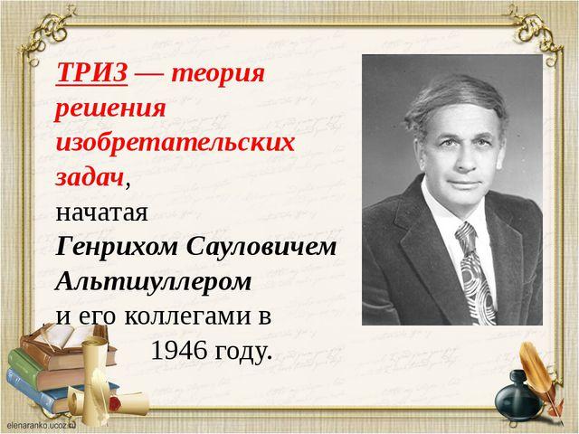 ТРИЗ — теория решения изобретательских задач, начатая Генрихом Сауловичем Аль...