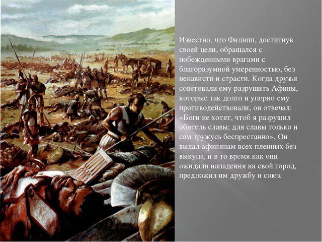 Известно, что Филипп, достигнув своей цели, обращался с побежденными врагами...