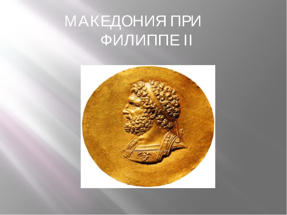 МАКЕДОНИЯ ПРИ ФИЛИППЕ II