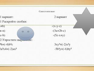 Самостоятельно 1 вариант: 2 вариант №1 Раскройте скобки: -(a+b) -(x-y-z) -(m-