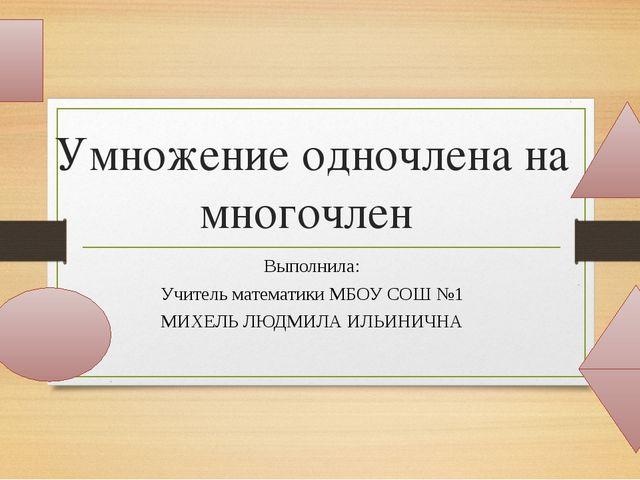 Умножение одночлена на многочлен Выполнила: Учитель математики МБОУ СОШ №1 МИ...