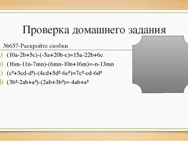 Проверка домашнего задания №657-Раскройте скобки (10a-2b+5c)-(-5a+20b-c)=15a-...