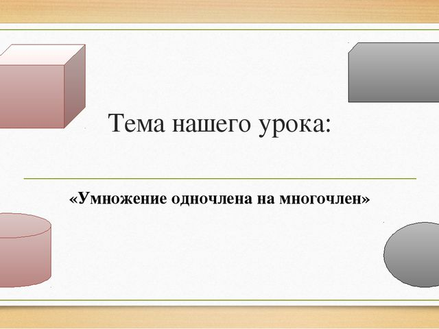 Тема нашего урока: «Умножение одночлена на многочлен»