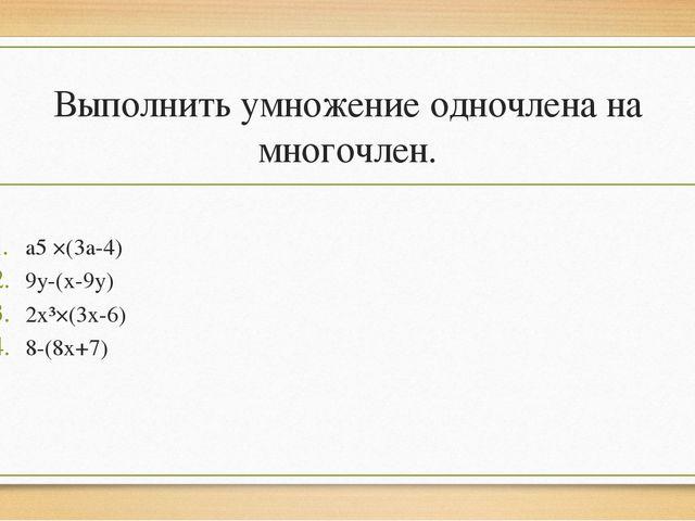 Выполнить умножение одночлена на многочлен. a5 ×(3a-4) 9y-(x-9y) 2x³×(3x-6) 8...