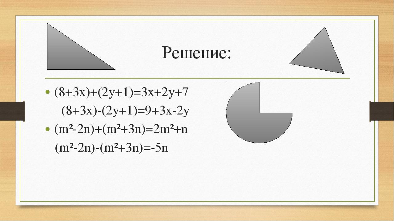 Решение: (8+3x)+(2y+1)=3x+2y+7 (8+3x)-(2y+1)=9+3x-2y (m²-2n)+(m²+3n)=2m²+n (m...