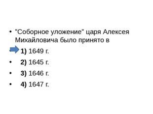 """""""Соборное уложение"""" царя Алексея Михайловича было принято в 1)1649 г."""